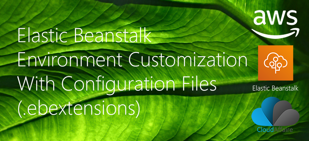 Elastic Beanstalk Environment Customization With Configuration Files (.ebextensions)