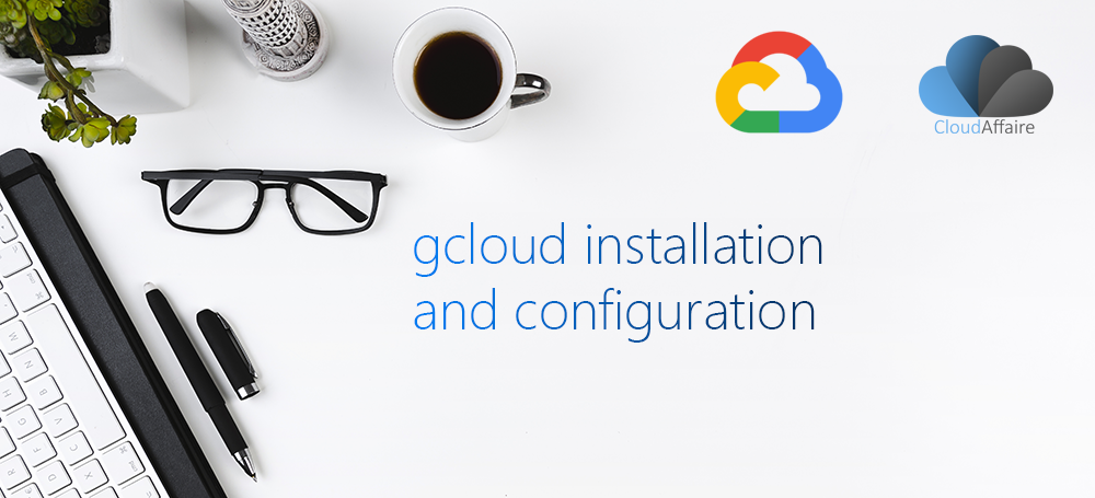 gcloud installation and configuration