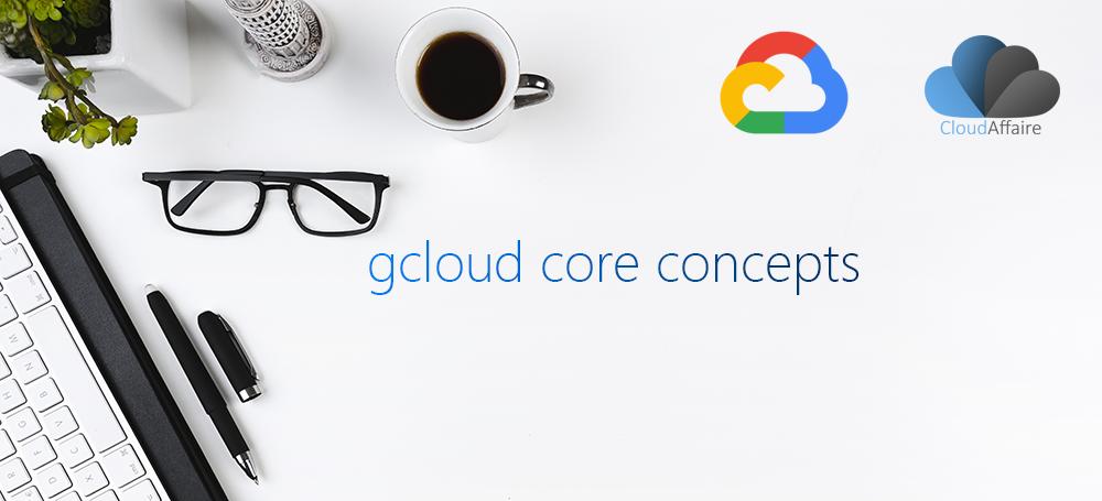 gcloud core concepts