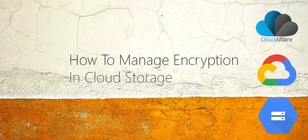 How To Manage Encryption In Cloud Storage