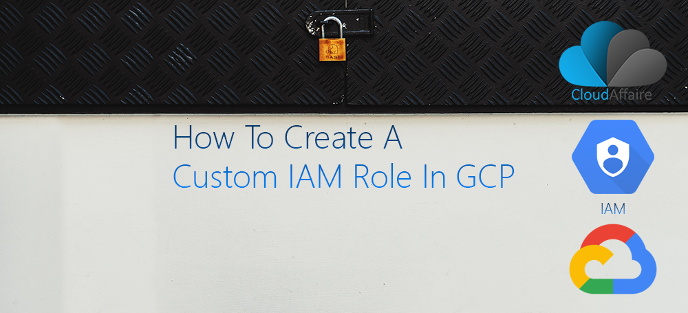 How To Create A Custom IAM Role In GCP