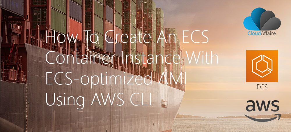 How To Create An ECS Container Instance With ECS-optimized AMI Using AWS CLI