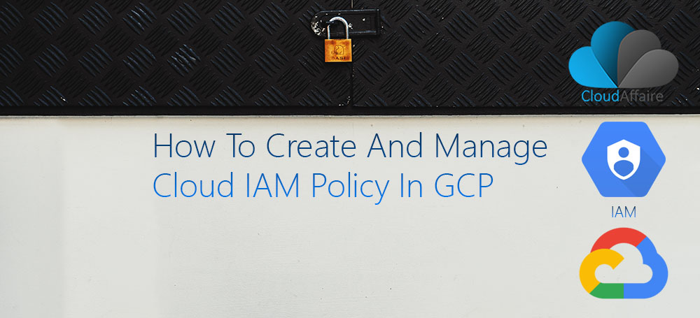 How To Create And Manage Cloud IAM Policy In GCP