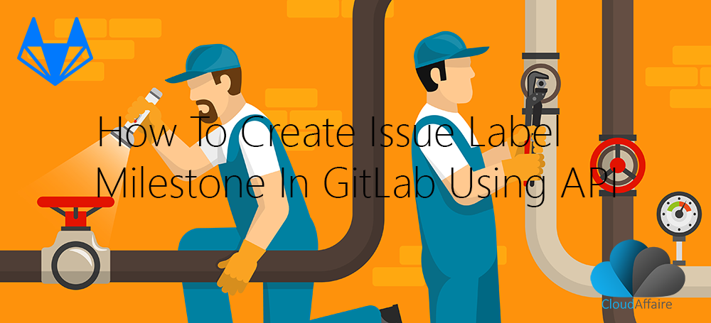 How To Create Issue Label Milestone In GitLab Using API