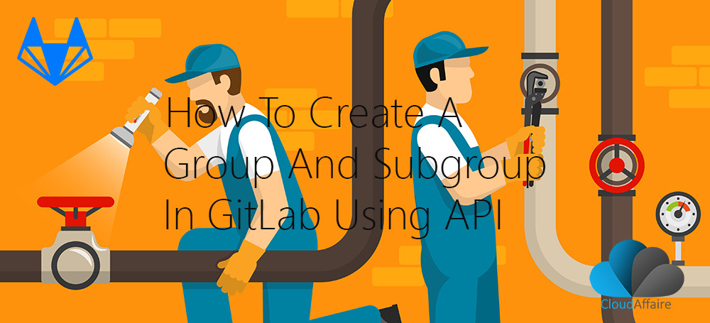 How To Create A Group And Subgroup In GitLab Using API