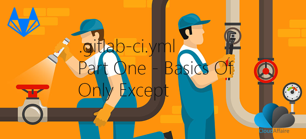 .gitlab-ci.yml Part Two – Basics Of Only Except
