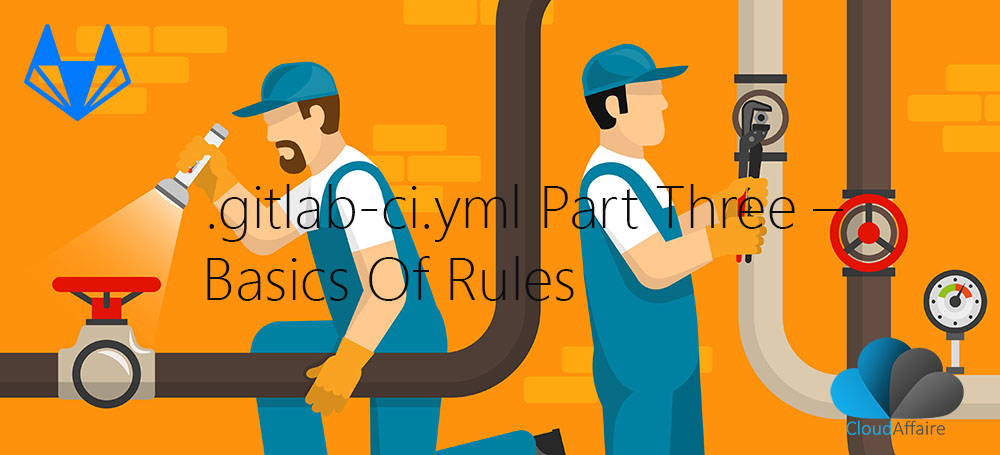 .gitlab-ci.yml Part Three – Basics Of Rules