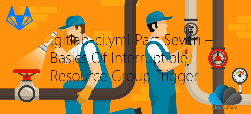 .gitlab-ci.yml Part Seven – Basics Of Interruptible Resource Group Trigger
