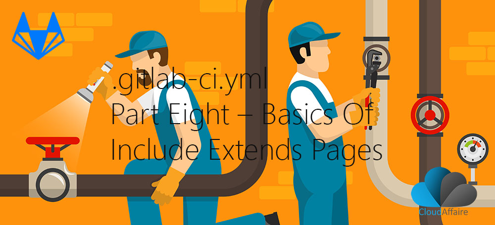 .gitlab-ci.yml Part Eight – Basics Of Include Extends Pages
