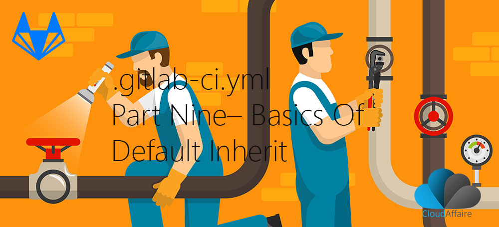.gitlab-ci.yml Part Nine – Basics Of Default Inherit