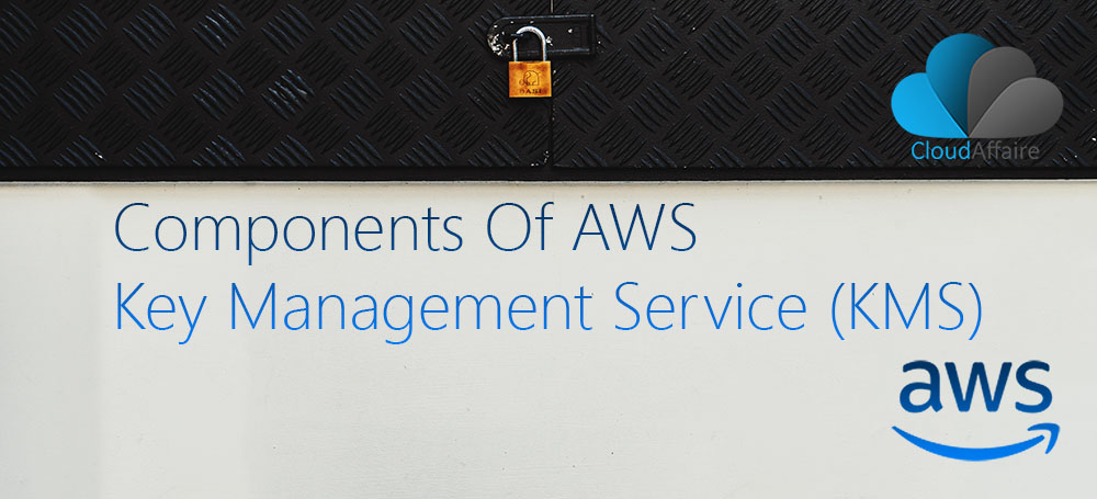 Components Of AWS Key Management Service (KMS)
