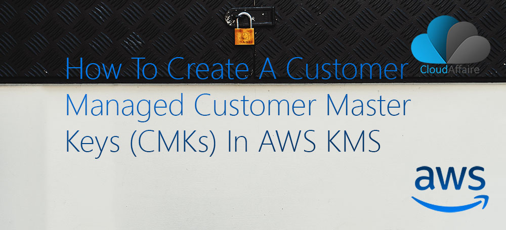 How To Create A Customer Managed Customer Master Keys (CMKs) In AWS KMS