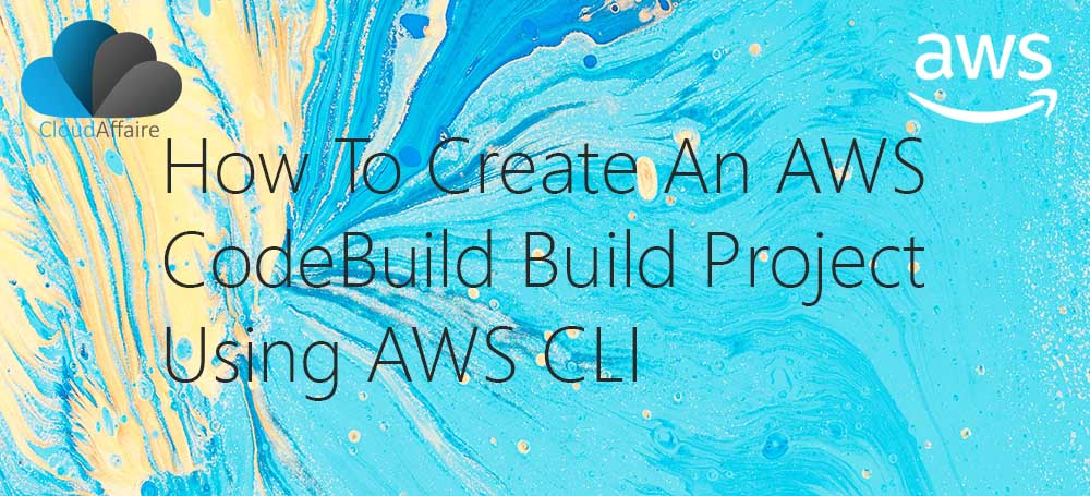 How To Create An AWS CodeBuild Build Project Using AWS CLI