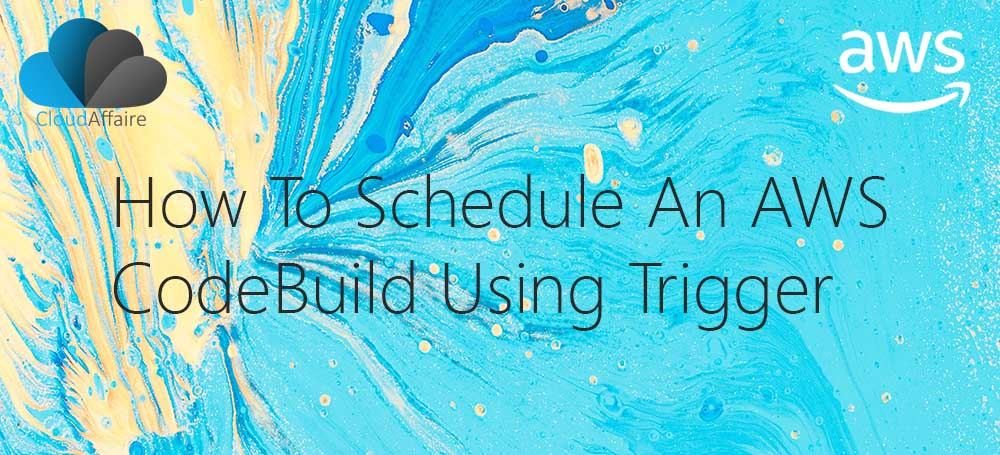 How To Schedule An AWS CodeBuild Using Trigger