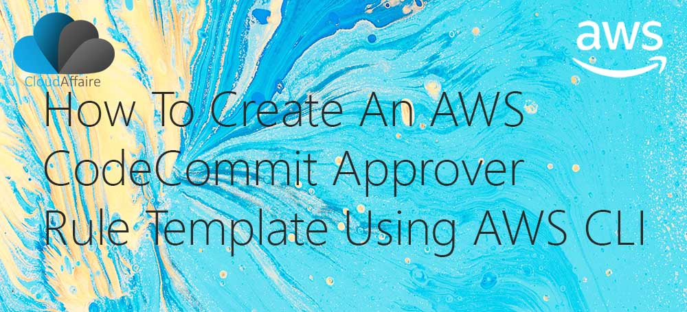 How To Create An AWS CodeCommit Approver Rule Template Using AWS CLI