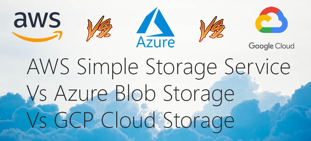 AWS Simple Storage Service (S3) Vs Azure Blob Storage Vs GCP Cloud Storage