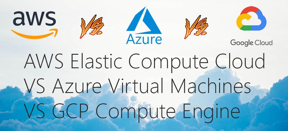 AWS Elastic Compute Cloud (EC2) VS Azure Virtual Machines VS GCP Compute Engine
