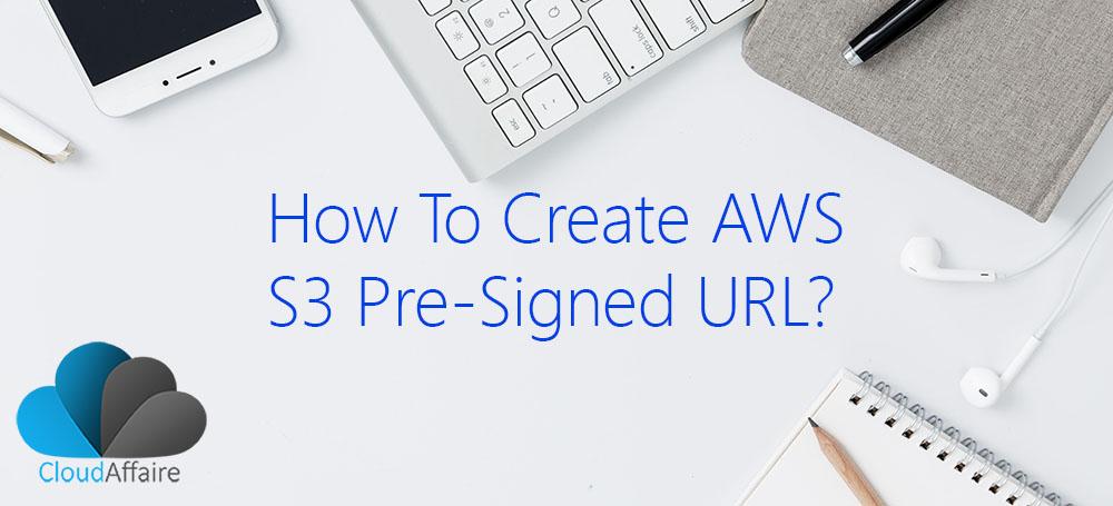 How To Create AWS S3 Presigned URLs