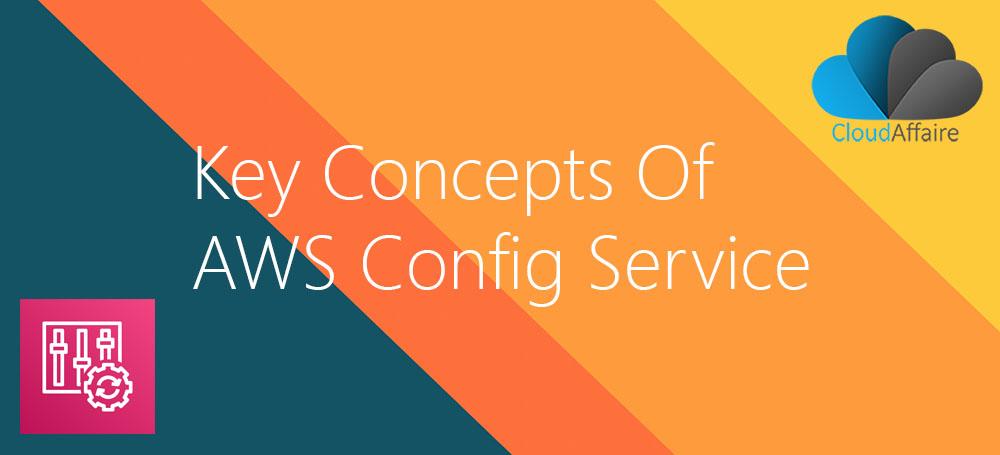 Key Concepts Of AWS Config Service