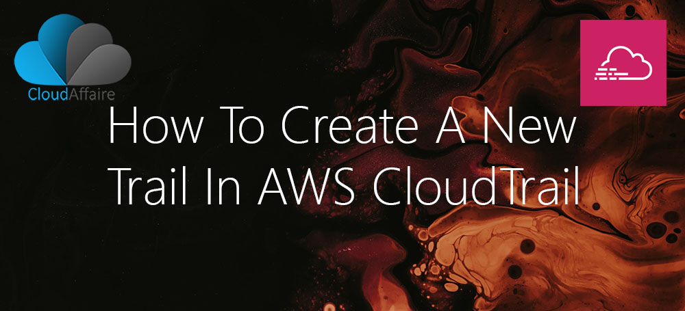 How To Create A New Trail In AWS CloudTrail