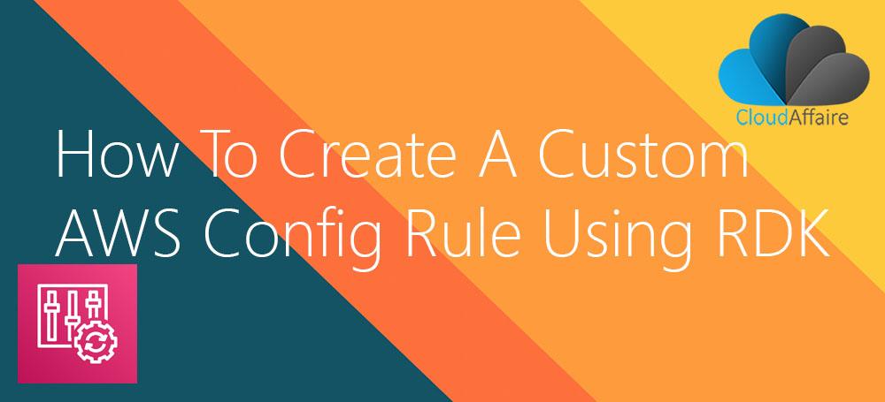 How To Create A Custom AWS Config Rule Using RDK