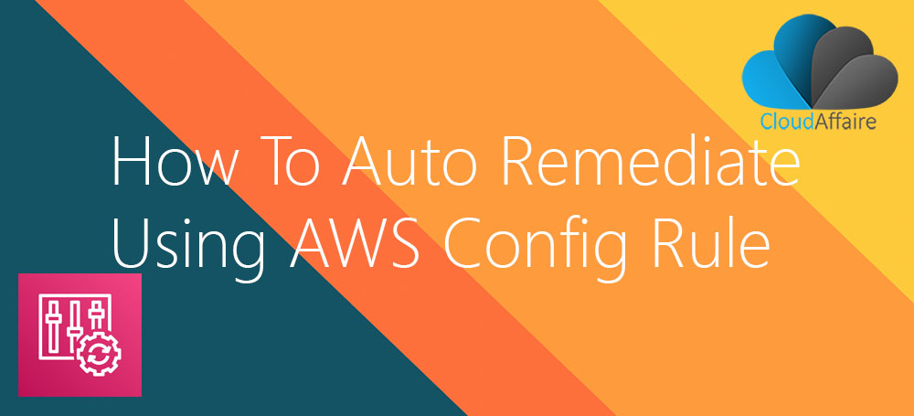 How To Auto Remediate Using AWS Config Rule