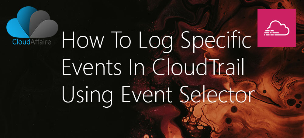 How To Log Specific Events In CloudTrail Using Event Selector