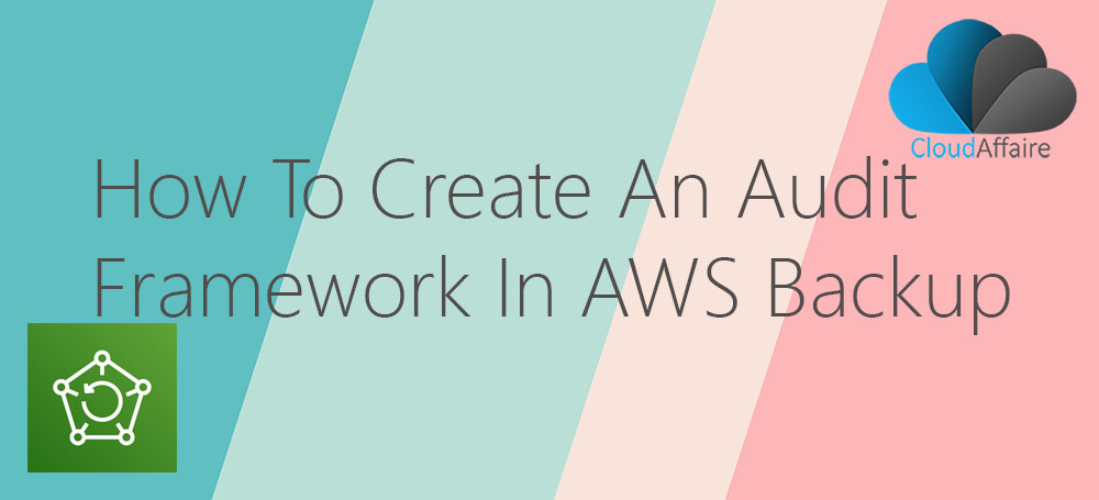 How To Create An Audit Framework In AWS Backup Service